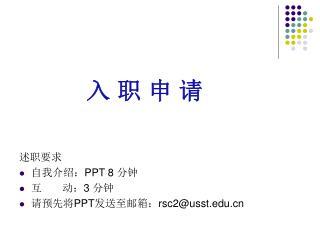 入 职 申 请 述职要求 自我介绍: PPT 8  分钟 互       动: 3  分钟 请预先将 PPT 发送至邮箱: rsc2@usst