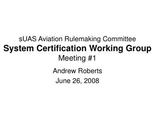 sUAS Aviation Rulemaking Committee System Certification Working Group Meeting #1