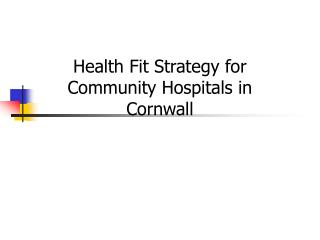 Health Fit Strategy for  Community Hospitals in Cornwall