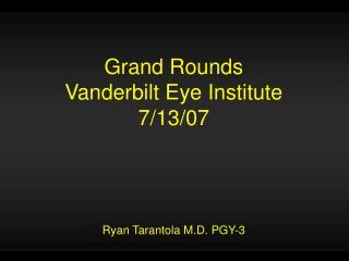 Grand Rounds Vanderbilt Eye Institute 7/13/07 Ryan Tarantola M.D. PGY-3