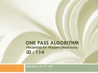 One Pass Algorithm  Presented By: Pradhyuman raol  ID : 114