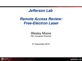 Jefferson Lab� Remote Access Review: Free-Electron Laser Wesley Moore FEL Computer Scientist