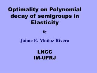 Optimality on Polynomial decay of semigroups in Elasticity By Jaime E. Muñoz Rivera LNCC IM-UFRJ