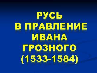 Русь  в правление Ивана  Грозного (1533-1584)