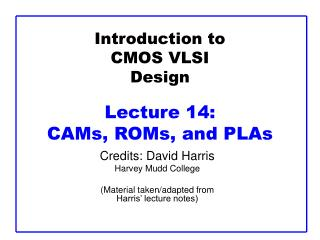 Introduction to CMOS VLSI Design Lecture 14:  CAMs, ROMs, and PLAs