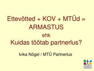 Ettev�tted + KOV + MT�d = ARMASTUS ehk Kuidas t��tab partnerlus?