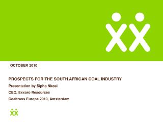 PROSPECTS FOR THE SOUTH AFRICAN COAL INDUSTRY Presentation by Sipho Nkosi CEO, Exxaro Resources