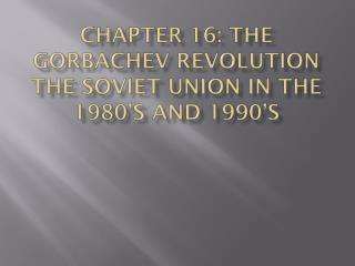 Chapter 16: The Gorbachev Revolution the Soviet Union in the 1980's and 1990's