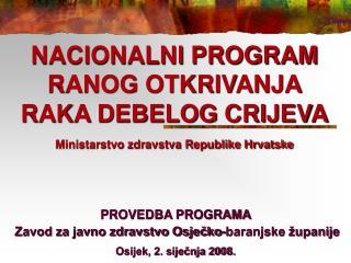 NACIONALNI PROGRAM RANOG OTKRIVANJA RAKA DEBELOG CRIJEVA Ministarstvo zdravstva Republike Hrvatske