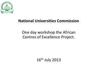 National Universities Commission One day workshop the African  Centres  of Excellence Project.