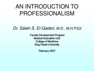 AN INTRODUCTION TO PROFESSIONALISM   Dr. Saleh S. El-Qaderi, M.D., M.H.P.Ed   Faculty Development Program Medical Educat