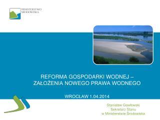 Reforma gospodarki wodnej – założenia nowego prawa wodnego WROCŁAW  1 .0 4 .2014