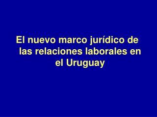El nuevo marco jurídico de las relaciones laborales en el Uruguay