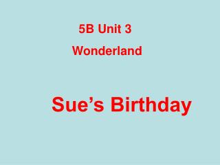 5B Unit 3        Wonderland Sue's Birthday