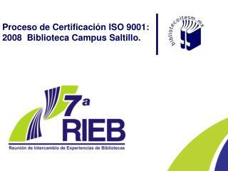 Proceso de Certificación ISO 9001: 2008  Biblioteca Campus Saltillo.