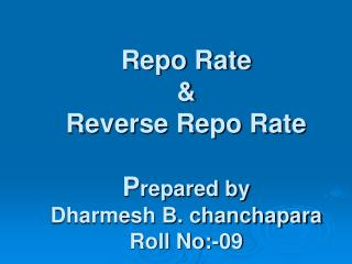 Repo Rate & Reverse Repo Rate  P repared by  Dharmesh B. chanchapara Roll No:-09