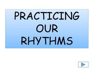 PRACTICING OUR  RHYTHMS