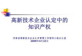 高新技术企业认定中的 知识产权 河南省高新技术企业认定管理工作领导小组办公室 2009 年 4 月 22 日