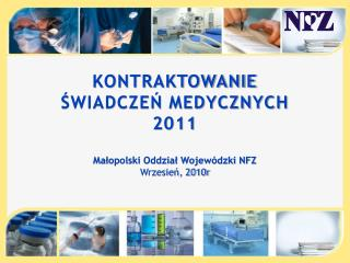 KONTRAKTOWANIE  ŚWIADCZEŃ MEDYCZNYCH  2011 Małopolski Oddział Wojewódzki NFZ Wrzesień, 2010r
