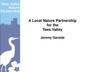 A Local Nature Partnership for the  Tees Valley Jeremy Garside