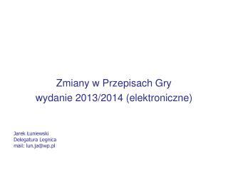 Zmiany w Przepisach Gry wydanie 2013/2014 (elektroniczne) Jarek ?uniewski Delegatura Legnica
