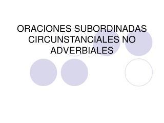 ORACIONES SUBORDINADAS CIRCUNSTANCIALES NO ADVERBIALES