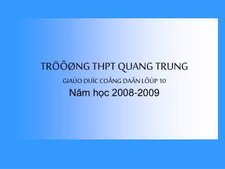 TRÖÔØNG THPT QUANG TRUNG GIAÙO DUÏC COÂNG DAÂN LÔÙP 10 Năm học 2008-2009