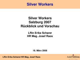 Silver Workers Salzburg 2007 Rückblick und Vorschau LRin Erika Scharer HR Mag. Josef Raos