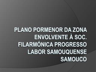 Plano Pormenor da Zona Envolvente à  Soc . Filarmónica progresso labor Samouquense Samouco
