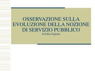 OSSERVAZIONE SULLA EVOLUZIONE DELLA NOZIONE DI SERVIZIO PUBBLICO    di Fabio Giglioni