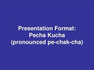 Presentation Format: Pecha Kucha (pronounced pe-chak-cha)