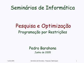 Seminários de Informática Pesquisa e Optimização Programação por Restrições Pedro Barahona