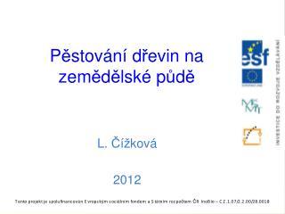 PĚSTOVÁNÍ  DŘEVIN NA ZEMĚDĚLSKÉ  P Ů DĚ L. Čížková 2012