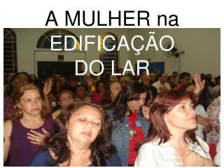 A MULHER na  EDIFICAÇÃO  DO LAR