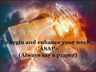 To begin and enhance your week  ASAP Always say a prayer