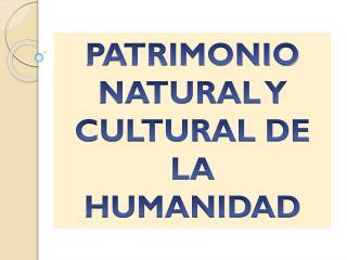 PATRIMONIO  NATURAL  Y CULTURAL DE LA HUMANIDAD