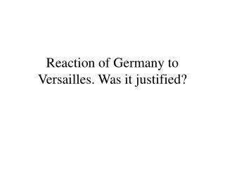 Reaction of Germany to Versailles. Was it justified?