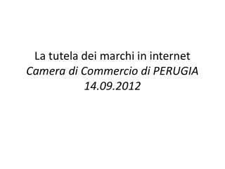 La tutela dei marchi in internet Camera di Commercio di  PERUGIA 14.09.2012