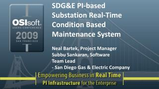 SDGE PI-based Substation Real-Time Condition Based Maintenance System   Neal Bartek, Project Manager Subbu Sankaran, Sof