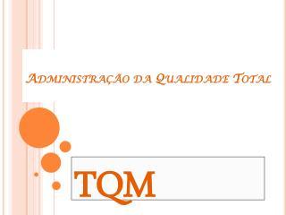 Administração da Qualidade  Total