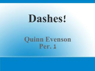 Dashes! Quinn Evenson Per. 1
