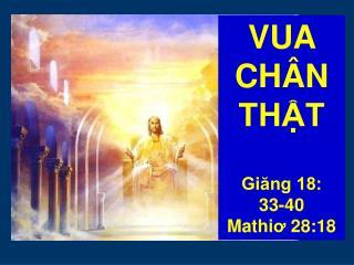 VUA CHÂN THẬT Giăng 18:  33-40 Mathi ơ  28:18