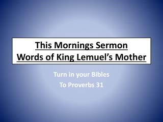 This Mornings Sermon Words of King  Lemuel's  Mother