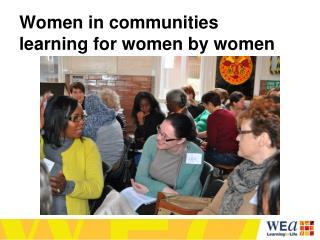 Women in communities learning for women by women