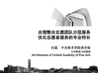 合理整合志愿团队分层服务 优化志愿者服务的专业特长 任蕊  中央美术学院美术馆 Art Museum of Central Academy of Fine Arts