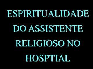 ESPIRITUALIDADE DO ASSISTENTE RELIGIOSO NO HOSPTIAL