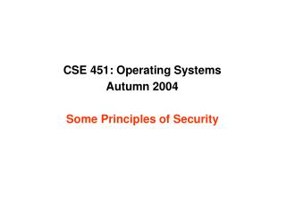 CSE 451: Operating Systems Autumn 2004 Some Principles of Security