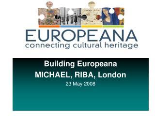 Building Europeana MICHAEL, RIBA, London 23 May 2008