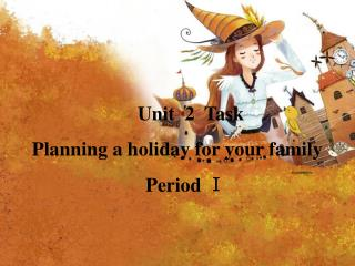 Unit  2  Task   Planning a holiday for your family                         Period  I