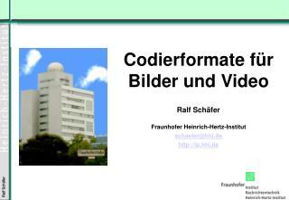 Codierformate für Bilder  und Video Ralf Schäfer Fraunhofer Heinrich-Hertz-Institut